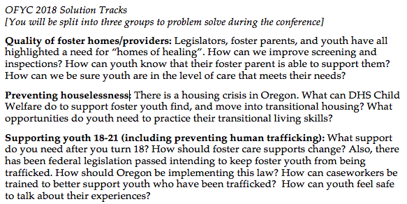 "OFYC 2018 SOLUTION TRACKS: Quality of foster homes/providers: Legislators, foster parents, and youth have all highlighted a need for ""homes of healing"". How can we improve screening and inspections? How can youth know that their foster parent is able to support them? How can we be sure youth are in the level of care that meets their needs?  Preventing houselessness: There is a housing crisis in Oregon. What can DHS Child Welfare do to support foster youth find, and move into transitional housing? What opportunities do youth need to practice their transitional living skills?   Supporting youth 18-21 (including preventing human trafficking): What support do you need after you turn 18? How should foster care supports change? Also, there has been federal legislation passed intending to keep foster youth from being trafficked. How should Oregon be implementing this law? How can caseworkers be trained to better support youth who have been trafficked?  How can youth feel safe to talk about their experiences?"