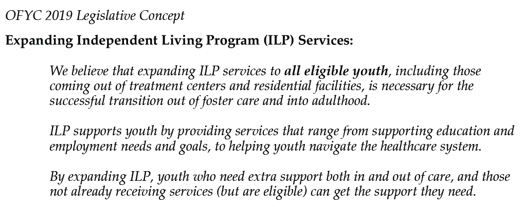 OFYC 2019 Legislative Concept   Expanding Independent Living Program (ILP) Services:   We believe that expanding ILP services to all eligible youth, including those coming out of treatment centers and residential facilities, is necessary for the successful transition out of foster care and into adulthood.   ILP supports youth by providing services that range from supporting education and employment needs and goals, to helping youth navigate the healthcare system.   By expanding ILP, youth who need extra support both in and out of care, and those not already receiving services (but are eligible) can get the support they need.