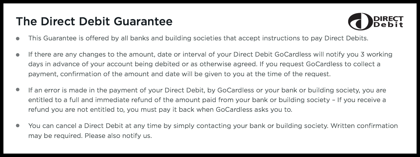 The Direct Debit Guarantee applies to all Direct Debits. It protects you in the event that there is an error in the payment of your Direct Debit. — An immediate money back guarantee from your bank in the event of an error in the payment of your Direct Debit — Advance notice if the date or amount changes — The right to cancel at any time.